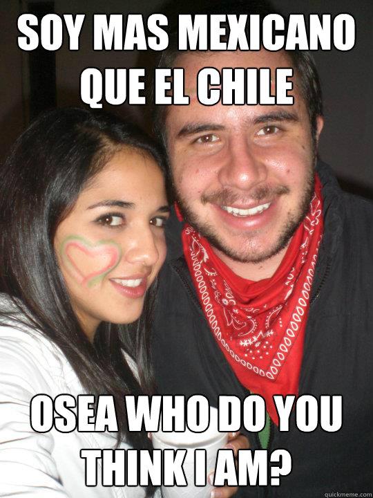 Soy mas mexicano que el chile osea who do you think I am?