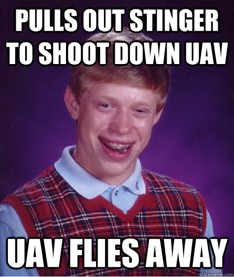 Pulls out stinger to shoot down uav uav flies away  - Pulls out stinger to shoot down uav uav flies away   Bad Luck Brian