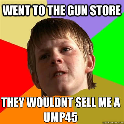 WENT TO THE GUN STORE THEY WOULDNT SELL ME A UMP45  Angry School Boy
