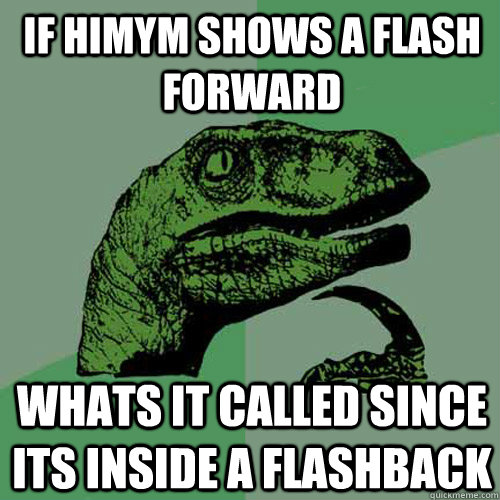 If himym shows a flash forward whats it called since its inside a flashback - If himym shows a flash forward whats it called since its inside a flashback  Philosoraptor