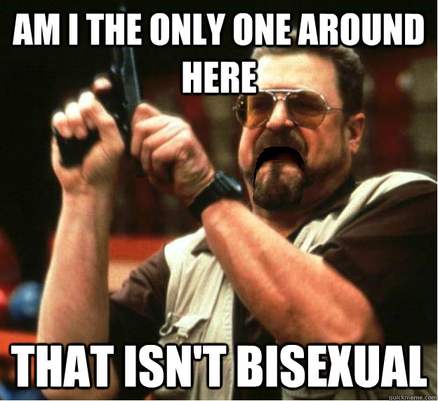 Am i the only one around here That isn't bisexual