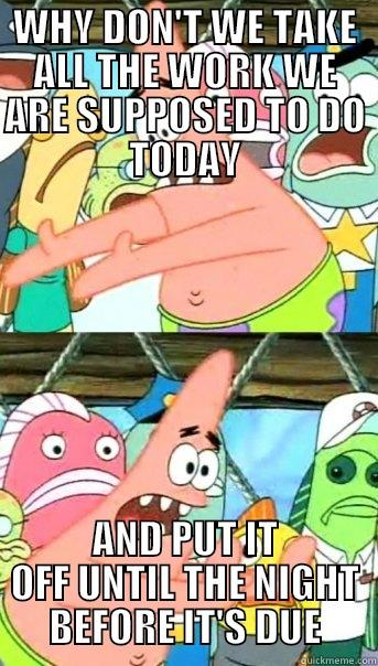 WHY DON'T WE TAKE ALL THE WORK WE ARE SUPPOSED TO DO TODAY AND PUT IT OFF UNTIL THE NIGHT BEFORE IT'S DUE Push it somewhere else Patrick