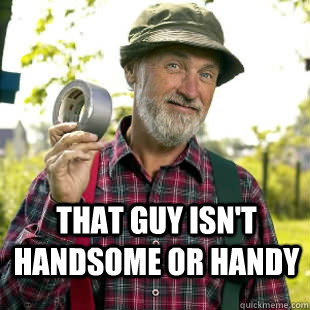 That guy isn't handsome or handy