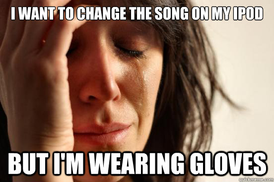 I want to change the song on my iPod But I'm wearing gloves - I want to change the song on my iPod But I'm wearing gloves  First World Problems