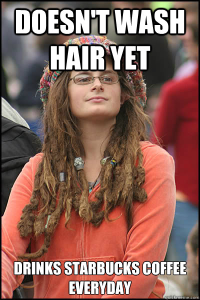 Doesn't wash hair yet drinks Starbucks coffee everyday - Doesn't wash hair yet drinks Starbucks coffee everyday  College Liberal