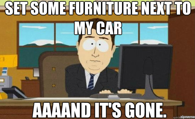 Set some furniture next to my car AAAAND IT'S GONE. - Set some furniture next to my car AAAAND IT'S GONE.  aaaand its gone