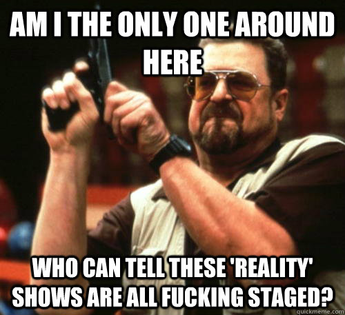Am I the only one around here who can tell these 'reality' shows are all fucking staged? - Am I the only one around here who can tell these 'reality' shows are all fucking staged?  Am I The Only One Around Here