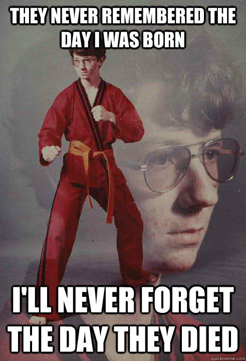 they never remembered the day i was born i'll never forget the day they died - they never remembered the day i was born i'll never forget the day they died  Karate Kyle