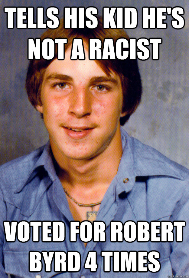 tells his kid he's not a racist voted for Robert Byrd 4 times  Old Economy Steven