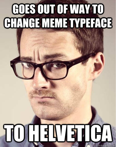 goes out of way to change meme typeface to helvetica - goes out of way to change meme typeface to helvetica  Junior Art Director