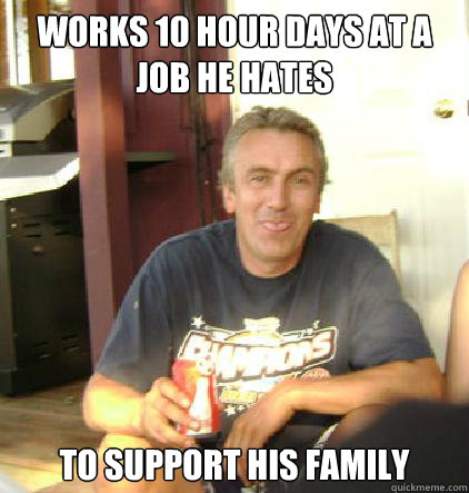 Works 10 hour days at a job he hates to support his family