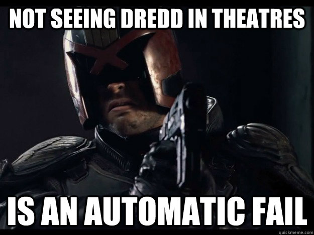 Not seeing Dredd In Theatres is an automatic fail