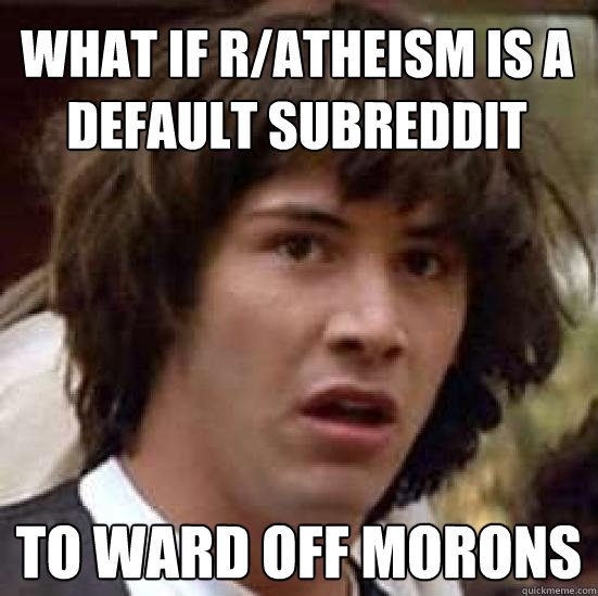 What if r/atheism is a default subreddit to ward off morons - What if r/atheism is a default subreddit to ward off morons  conspiracy keanu