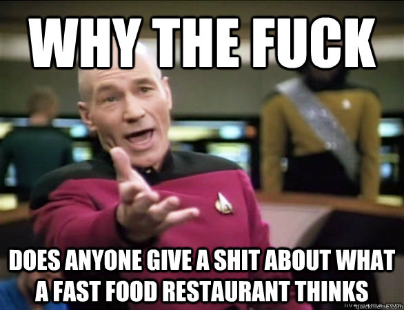 why the fuck does anyone give a shit about what a fast food restaurant thinks - why the fuck does anyone give a shit about what a fast food restaurant thinks  Annoyed Picard HD