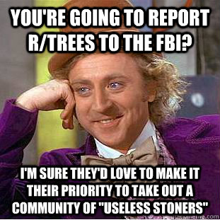 You're going to report r/trees to the FBI? I'm sure they'd love to make it their priority to take out a community of