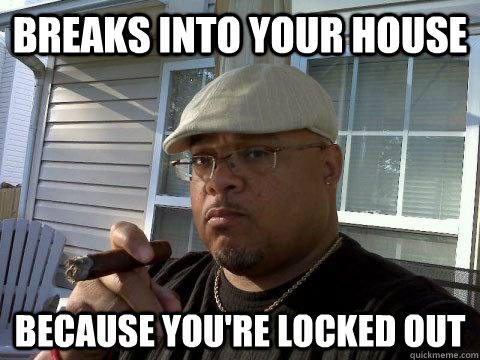 Breaks into your house Because you're locked out