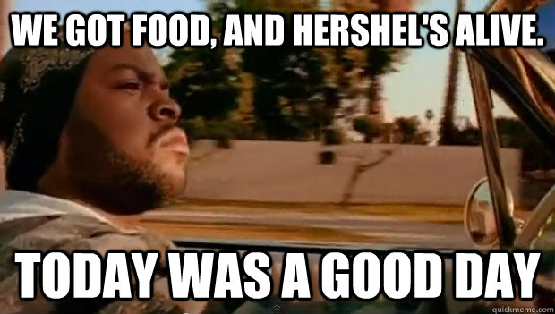 We got food, and Hershel's alive. Today was a good day - We got food, and Hershel's alive. Today was a good day  Misc