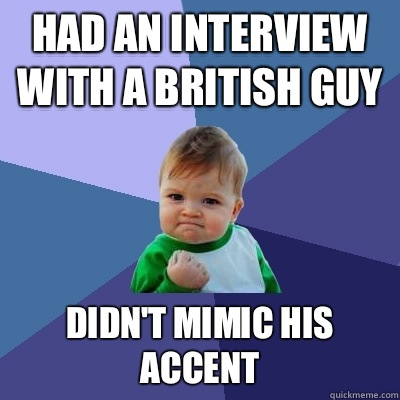 Had an interview with a British guy Didn't mimic his ...