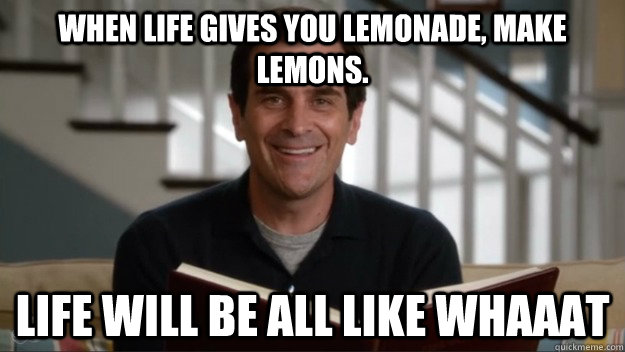 When life gives you lemonade, make lemons. Life will be all like whaaat - When life gives you lemonade, make lemons. Life will be all like whaaat  Phil Wisdom