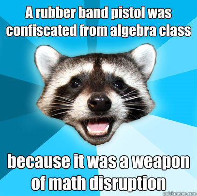 A rubber band pistol was confiscated from algebra class because it was a weapon of math disruption - A rubber band pistol was confiscated from algebra class because it was a weapon of math disruption  Lame Pun Coon