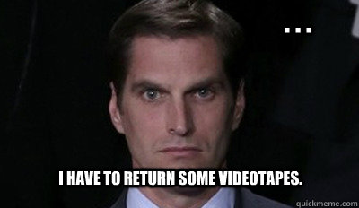 . . . I have to return some videotapes.