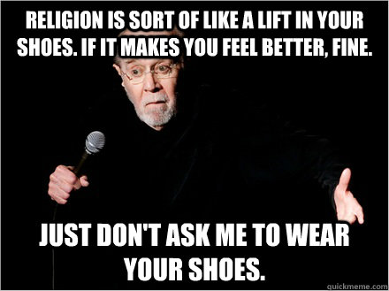 Religion is sort of like a lift in your shoes. If it makes you feel better, fine. Just don't ask me to wear your shoes. - Religion is sort of like a lift in your shoes. If it makes you feel better, fine. Just don't ask me to wear your shoes.  George Carlin