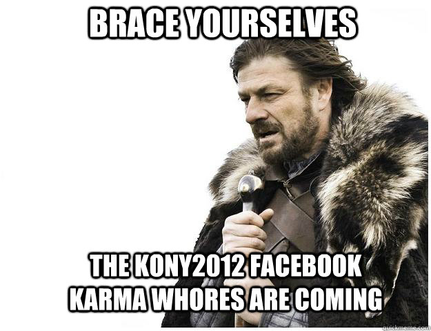 Brace yourselves the Kony2012 facebook karma whores are coming - Brace yourselves the Kony2012 facebook karma whores are coming  Imminent Ned