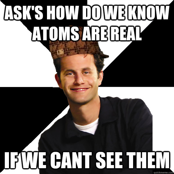 Ask's how do we know atoms are real if we cant see them - Ask's how do we know atoms are real if we cant see them  Scumbag Christian