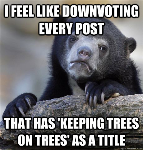 I feel like downvoting every post that has 'keeping trees on trees' as a title - I feel like downvoting every post that has 'keeping trees on trees' as a title  Confession Bear