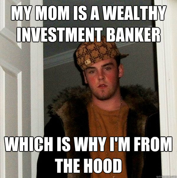 my mom is a wealthy investment banker which is why I'm from the hood - my mom is a wealthy investment banker which is why I'm from the hood  Scumbag Steve