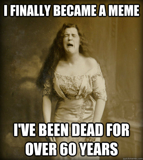 i finally became a meme i've been dead for over 60 years - i finally became a meme i've been dead for over 60 years  1890s Problems