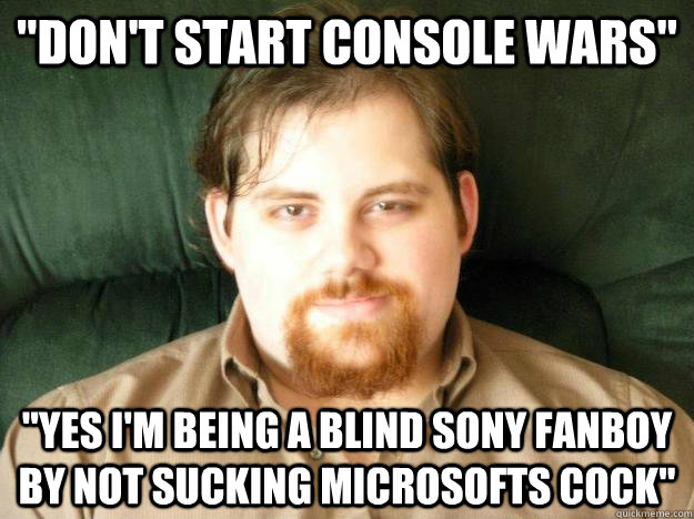 Dont Start Console Wars Yes Im Being A Blind Sony Fanboy By Not