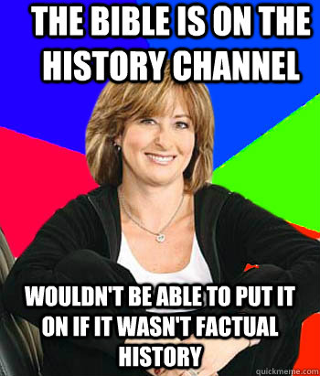 The Bible is on the history channel Wouldn't be able to put it on if it wasn't factual history - The Bible is on the history channel Wouldn't be able to put it on if it wasn't factual history  Sheltering Suburban Mom