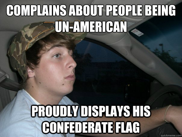 COmplains about people being Un-American  Proudly displays his confederate flag - COmplains about people being Un-American  Proudly displays his confederate flag  Scumbag Redneck