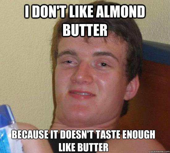 I don't like almond butter  Because it doesn't taste enough like butter - I don't like almond butter  Because it doesn't taste enough like butter  Misc