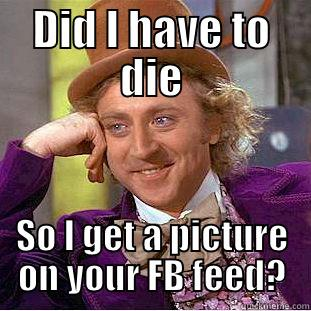 DID I HAVE TO DIE SO I GET A PICTURE ON YOUR FB FEED? Condescending Wonka