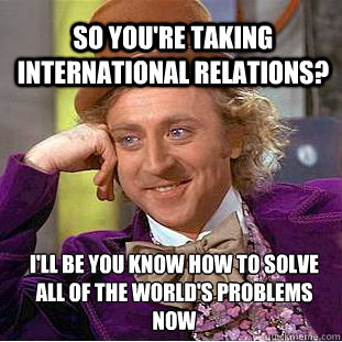 So You're taking International Relations? i'll be you know how to solve all of the world's problems now   Willy Wonka Meme