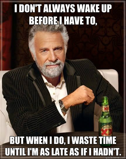 I don't always wake up before I have to, but when I do, I waste time until I'm as late as if I hadn't. - I don't always wake up before I have to, but when I do, I waste time until I'm as late as if I hadn't.  Most Interesting Man