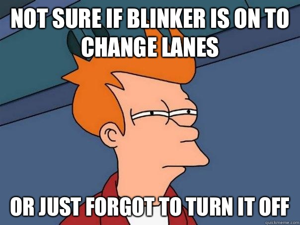 Not sure if blinker is on to change lanes Or just forgot to turn it off - Not sure if blinker is on to change lanes Or just forgot to turn it off  Futurama Fry