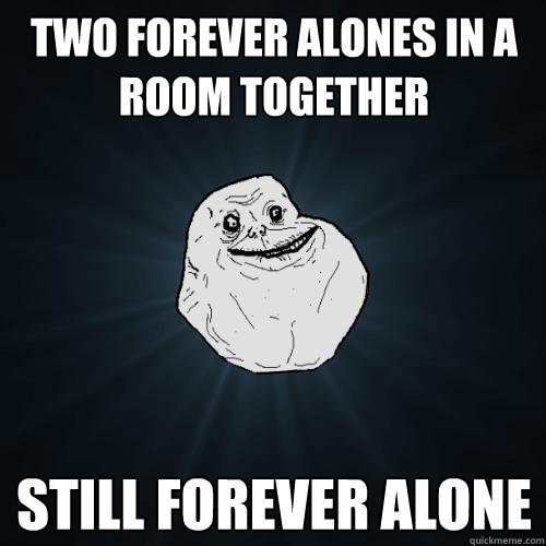 Two Forever Alones In a room together still forever alone - Two Forever Alones In a room together still forever alone  Forever Alone