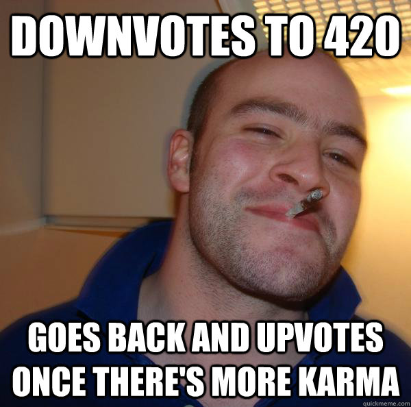 downvotes to 420 goes back and upvotes once there's more karma - downvotes to 420 goes back and upvotes once there's more karma  Misc