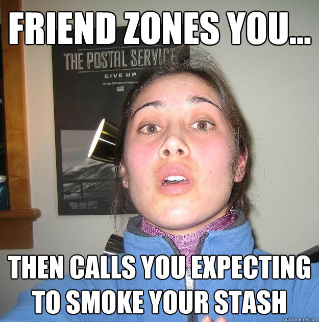 Friend zones you... then calls you expecting to smoke your stash