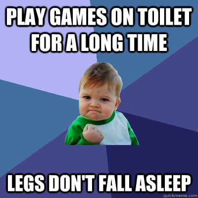 Play games on toilet for a long time Legs don't fall asleep - Play games on toilet for a long time Legs don't fall asleep  Success Kid