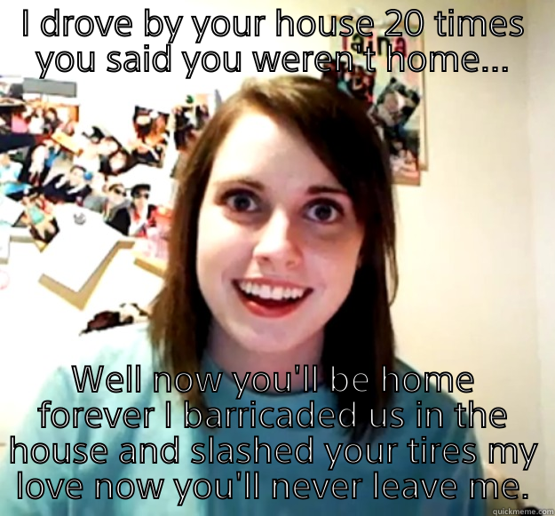 I DROVE BY YOUR HOUSE 20 TIMES YOU SAID YOU WEREN'T HOME... WELL NOW YOU'LL BE HOME FOREVER I BARRICADED US IN THE HOUSE AND SLASHED YOUR TIRES MY LOVE NOW YOU'LL NEVER LEAVE ME. Overly Attached Girlfriend