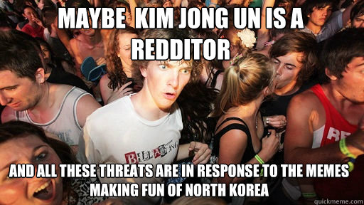maybe  kim jong un is a redditor  and all these threats are in response to the memes making fun of north korea - maybe  kim jong un is a redditor  and all these threats are in response to the memes making fun of north korea  Sudden Clarity Clarence