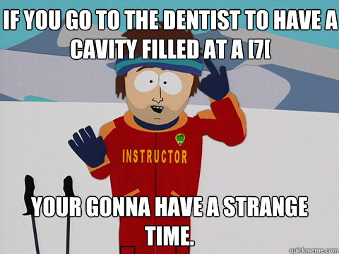 IF you go to the dentist to have a cavity filled at a [7[ your gonna have a strange time. - IF you go to the dentist to have a cavity filled at a [7[ your gonna have a strange time.  Bad Time