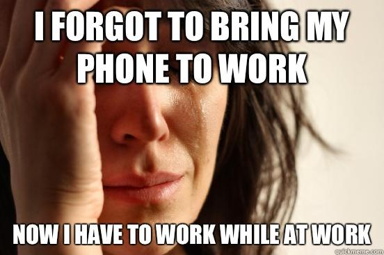 I forgot to bring my phone to work Now I have to work while at work  First World Problems