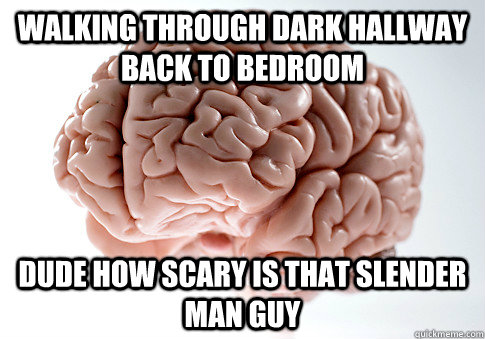 Walking through dark hallway back to bedroom dude how scary is that slender man guy - Walking through dark hallway back to bedroom dude how scary is that slender man guy  Scumbag Brain
