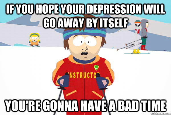 If you hope your depression will go away by itself You're gonna have a bad time - If you hope your depression will go away by itself You're gonna have a bad time  Super Cool Ski Instructor