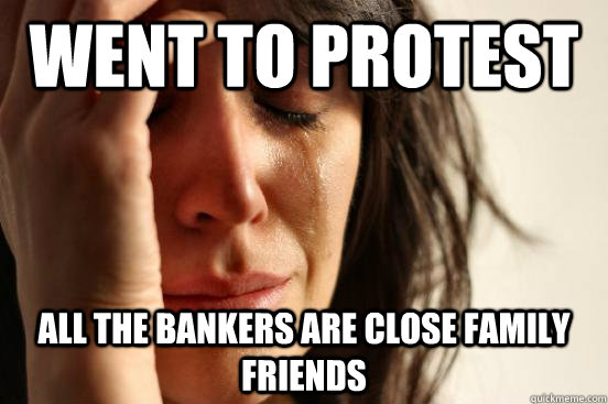 Went to protest All the bankers are close family friends - Went to protest All the bankers are close family friends  First World Problems